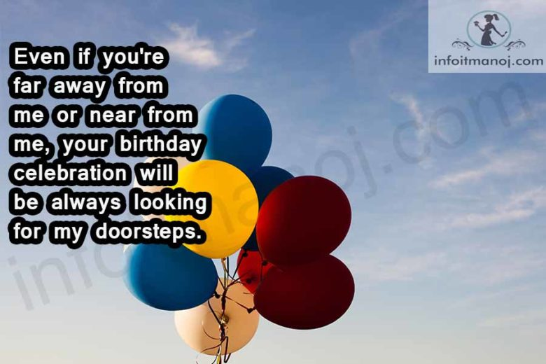 Even if you're far away from me or near from me, your birthday celebration will be always looking for my doorsteps